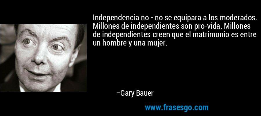 Independencia no - no se equipara a los moderados. Millones de independientes son pro-vida. Millones de independientes creen que el matrimonio es entre un hombre y una mujer. – Gary Bauer