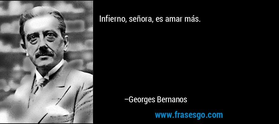 Infierno, señora, es amar más. – Georges Bernanos