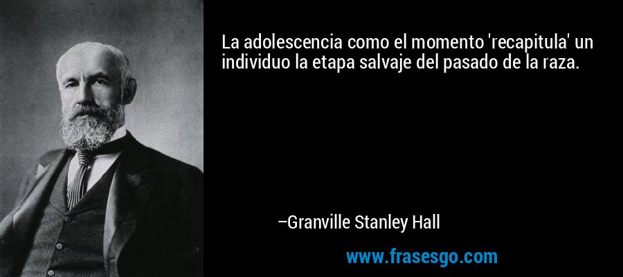 La adolescencia como el momento 'recapitula' un individuo la etapa salvaje del pasado de la raza. – Granville Stanley Hall