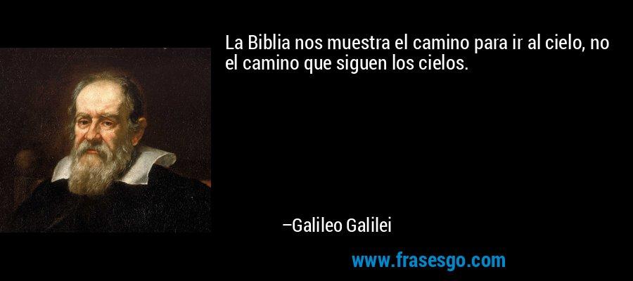 La Biblia nos muestra el camino para ir al cielo, no el camino que siguen los cielos. – Galileo Galilei