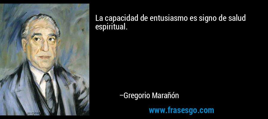 La capacidad de entusiasmo es signo de salud espiritual. – Gregorio Marañón