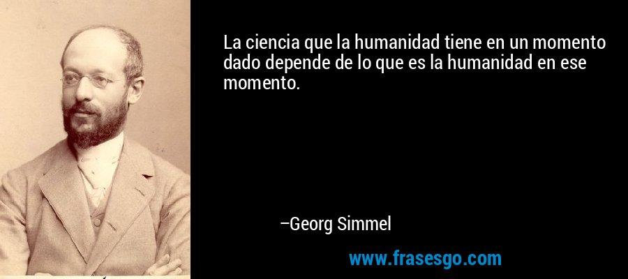 La ciencia que la humanidad tiene en un momento dado depende de lo que es la humanidad en ese momento. – Georg Simmel