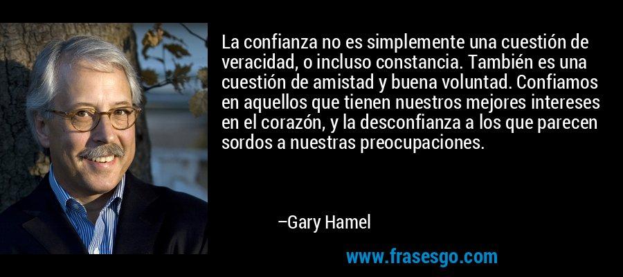 La confianza no es simplemente una cuestión de veracidad, o incluso constancia. También es una cuestión de amistad y buena voluntad. Confiamos en aquellos que tienen nuestros mejores intereses en el corazón, y la desconfianza a los que parecen sordos a nuestras preocupaciones. – Gary Hamel