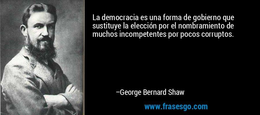 La democracia es una forma de gobierno que sustituye la elección por el nombramiento de muchos incompetentes por pocos corruptos. – George Bernard Shaw