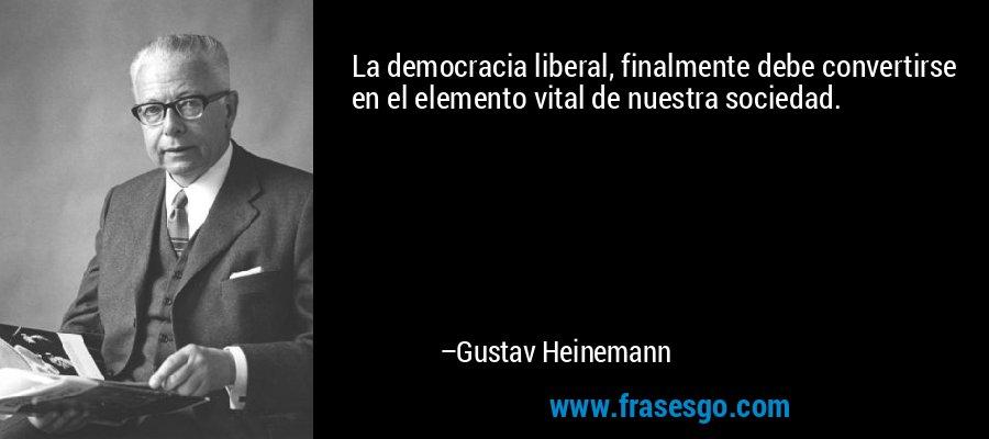 La democracia liberal, finalmente debe convertirse en el elemento vital de nuestra sociedad. – Gustav Heinemann