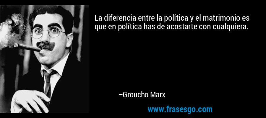 La diferencia entre la política y el matrimonio es que en política has de acostarte con cualquiera. – Groucho Marx