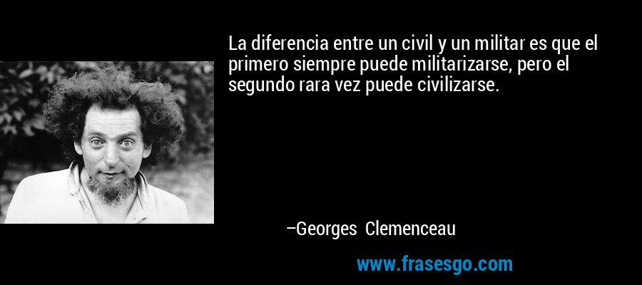 La diferencia entre un civil y un militar es que el primero siempre puede militarizarse, pero el segundo rara vez puede civilizarse. – Georges Clemenceau