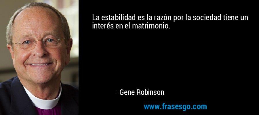 La estabilidad es la razón por la sociedad tiene un interés en el matrimonio. – Gene Robinson
