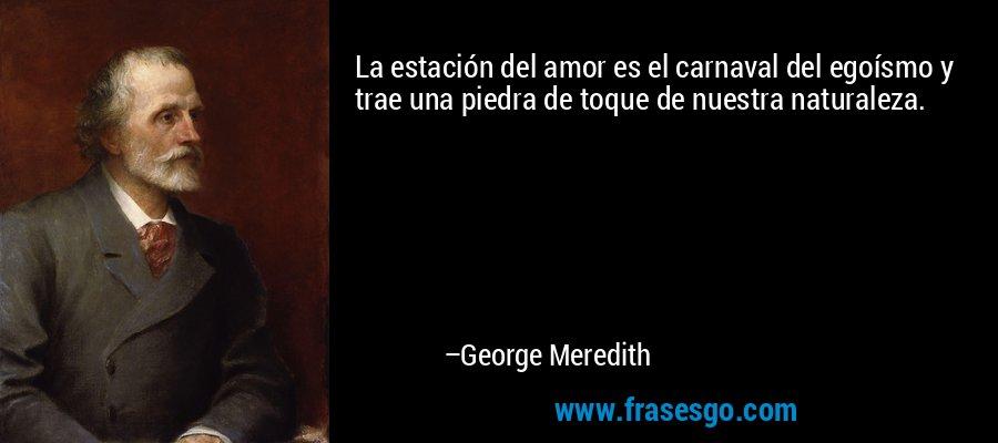 La estación del amor es el carnaval del egoísmo y trae una piedra de toque de nuestra naturaleza. – George Meredith