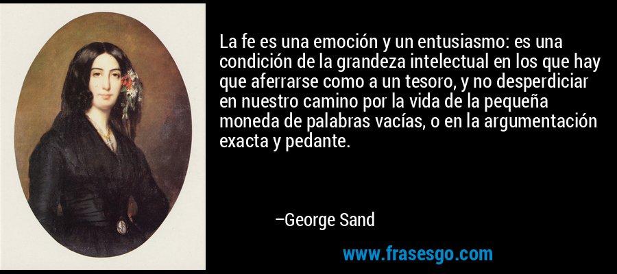 La fe es una emoción y un entusiasmo: es una condición de la grandeza intelectual en los que hay que aferrarse como a un tesoro, y no desperdiciar en nuestro camino por la vida de la pequeña moneda de palabras vacías, o en la argumentación exacta y pedante. – George Sand