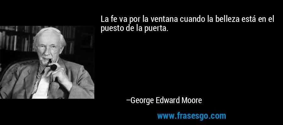 La fe va por la ventana cuando la belleza está en el puesto de la puerta. – George Edward Moore