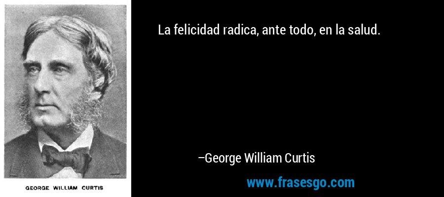 La felicidad radica, ante todo, en la salud. – George William Curtis