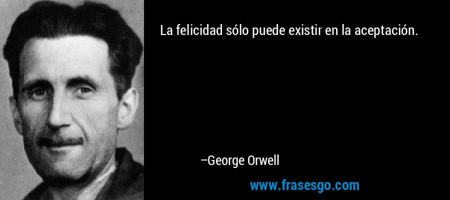 La felicidad sólo puede existir en la aceptación. – George Orwell