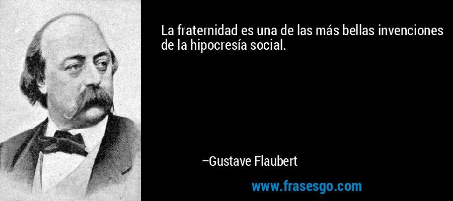 La fraternidad es una de las más bellas invenciones de la hipocresía social. – Gustave Flaubert