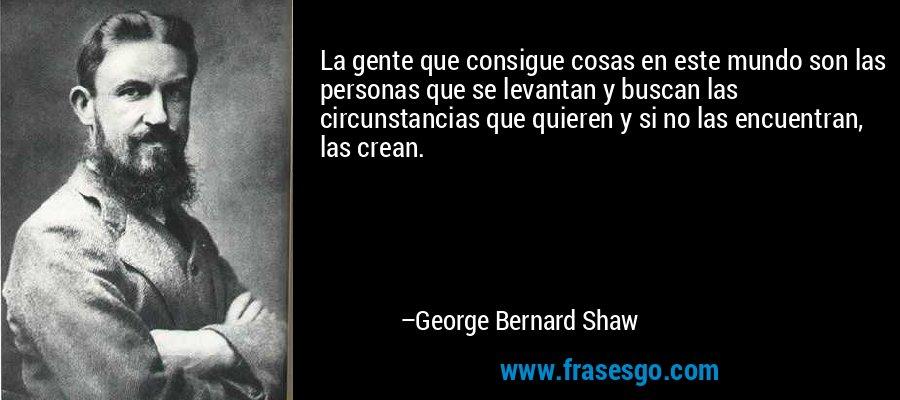 La gente que consigue cosas en este mundo son las personas que se levantan y buscan las circunstancias que quieren y si no las encuentran, las crean. – George Bernard Shaw