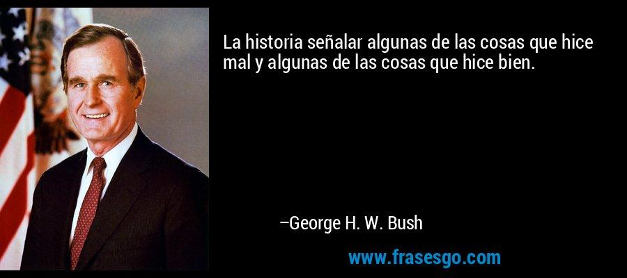 La historia señalar algunas de las cosas que hice mal y algunas de las cosas que hice bien. – George H. W. Bush