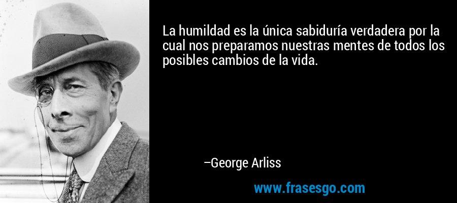 La humildad es la única sabiduría verdadera por la cual nos preparamos nuestras mentes de todos los posibles cambios de la vida. – George Arliss