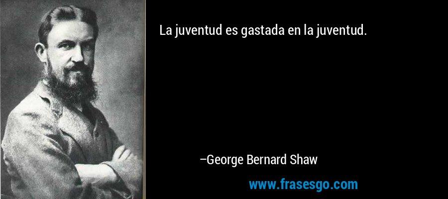 La juventud es gastada en la juventud. – George Bernard Shaw