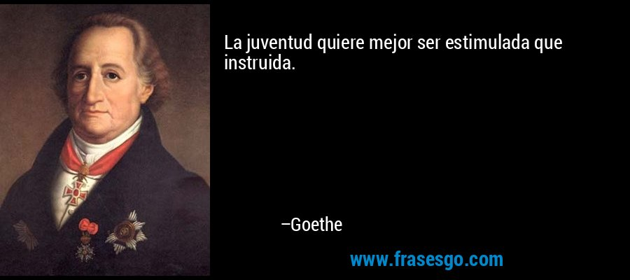 La juventud quiere mejor ser estimulada que instruida. – Goethe