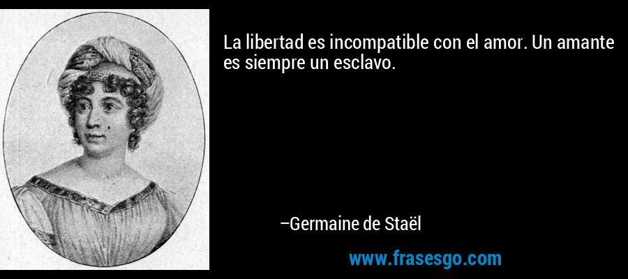 La libertad es incompatible con el amor. Un amante es siempre un esclavo. – Germaine de Staël
