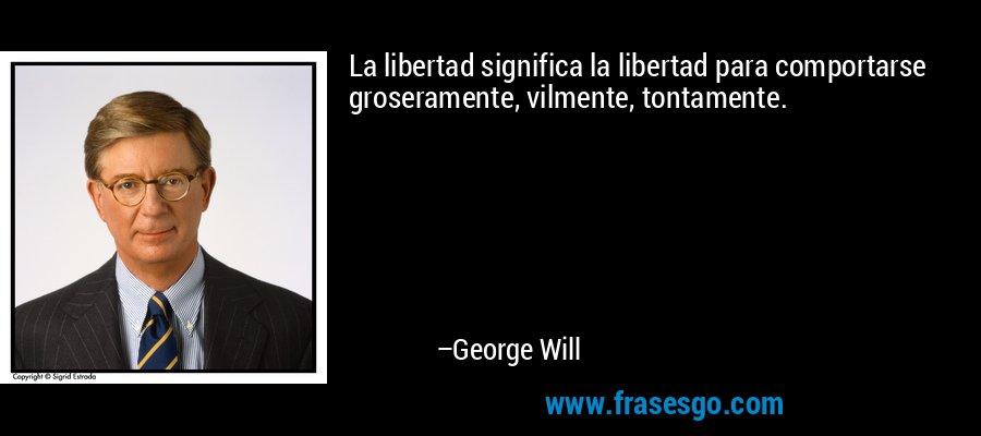La libertad significa la libertad para comportarse groseramente, vilmente, tontamente. – George Will