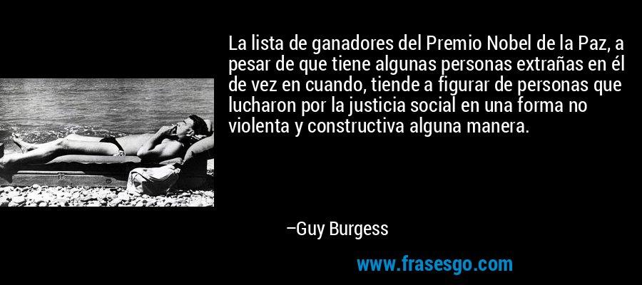 La lista de ganadores del Premio Nobel de la Paz, a pesar de que tiene algunas personas extrañas en él de vez en cuando, tiende a figurar de personas que lucharon por la justicia social en una forma no violenta y constructiva alguna manera. – Guy Burgess