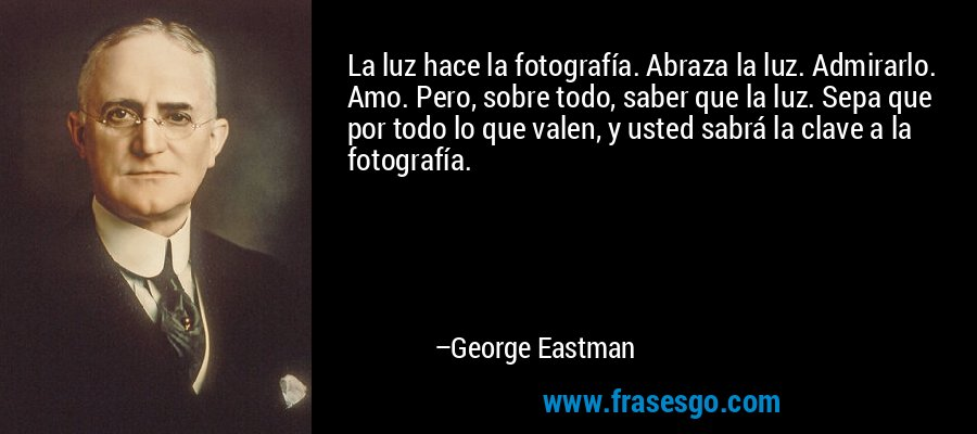 La luz hace la fotografía. Abraza la luz. Admirarlo. Amo. Pero, sobre todo, saber que la luz. Sepa que por todo lo que valen, y usted sabrá la clave a la fotografía. – George Eastman