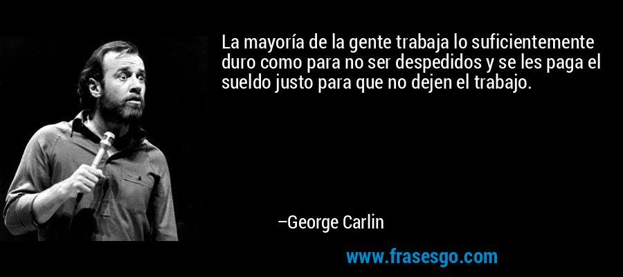 La mayoría de la gente trabaja lo suficientemente duro como para no ser despedidos y se les paga el sueldo justo para que no dejen el trabajo. – George Carlin