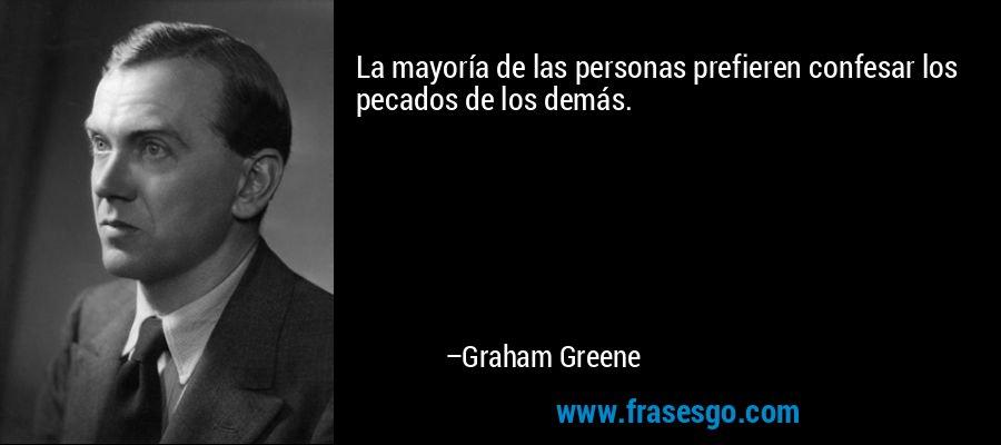 La mayoría de las personas prefieren confesar los pecados de los demás. – Graham Greene