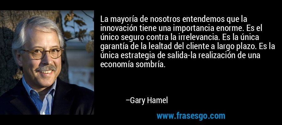 La mayoría de nosotros entendemos que la innovación tiene una importancia enorme. Es el único seguro contra la irrelevancia. Es la única garantía de la lealtad del cliente a largo plazo. Es la única estrategia de salida-la realización de una economía sombría. – Gary Hamel