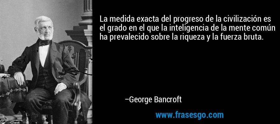 La medida exacta del progreso de la civilización es el grado en el que la inteligencia de la mente común ha prevalecido sobre la riqueza y la fuerza bruta. – George Bancroft
