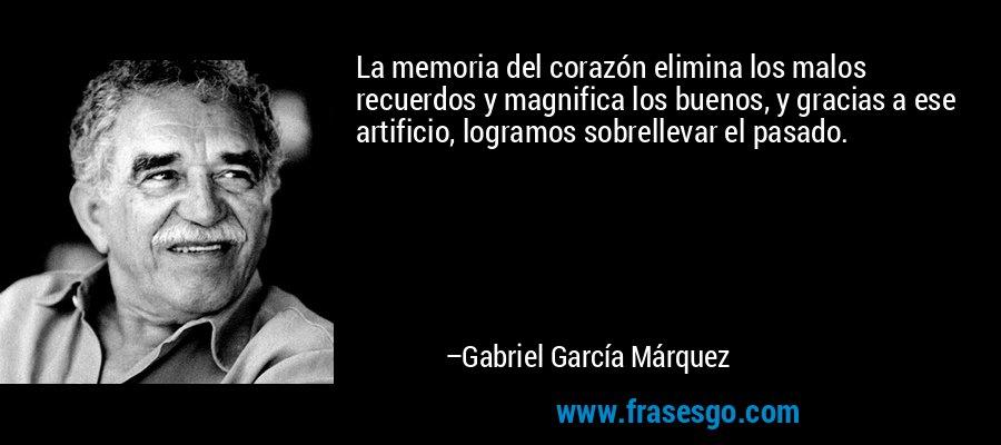 La memoria del corazón elimina los malos recuerdos y magnifica los buenos, y gracias a ese artificio, logramos sobrellevar el pasado. – Gabriel García Márquez