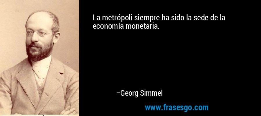 La metrópoli siempre ha sido la sede de la economía monetaria. – Georg Simmel