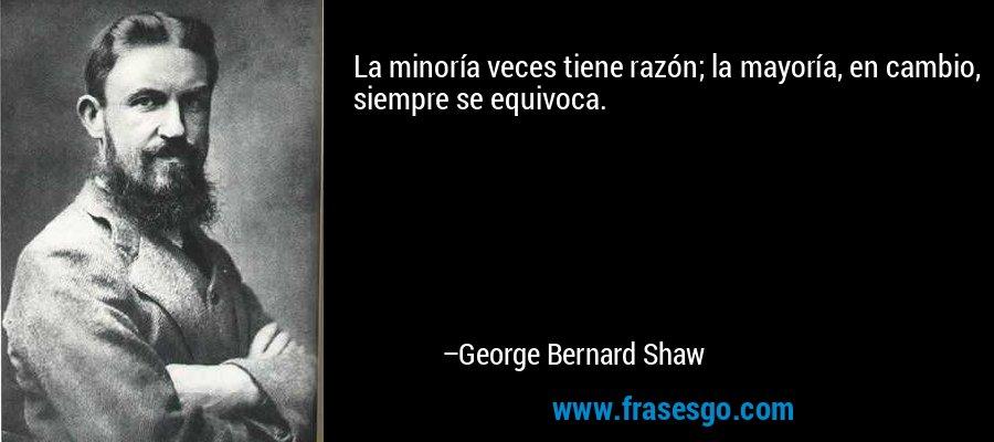 La minoría veces tiene razón; la mayoría, en cambio, siempre se equivoca. – George Bernard Shaw