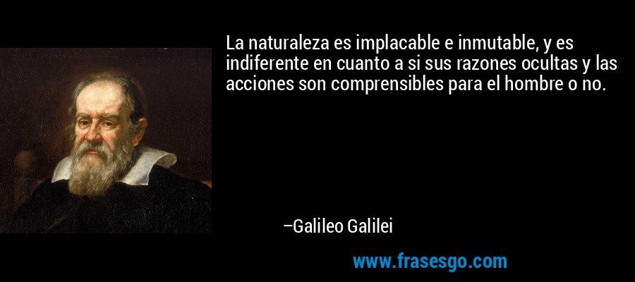 La naturaleza es implacable e inmutable, y es indiferente en cuanto a si sus razones ocultas y las acciones son comprensibles para el hombre o no. – Galileo Galilei