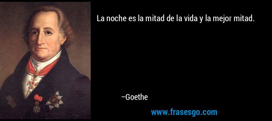 La noche es la mitad de la vida y la mejor mitad. – Goethe