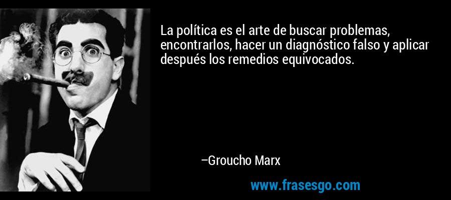 La política es el arte de buscar problemas, encontrarlos, hacer un diagnóstico falso y aplicar después los remedios equivocados. – Groucho Marx