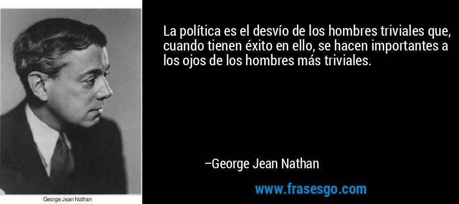 La política es el desvío de los hombres triviales que, cuando tienen éxito en ello, se hacen importantes a los ojos de los hombres más triviales. – George Jean Nathan