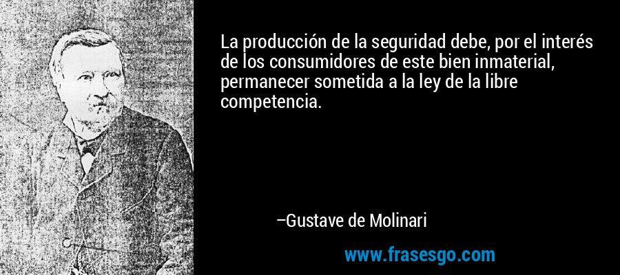 La producción de la seguridad debe, por el interés de los consumidores de este bien inmaterial, permanecer sometida a la ley de la libre competencia. – Gustave de Molinari