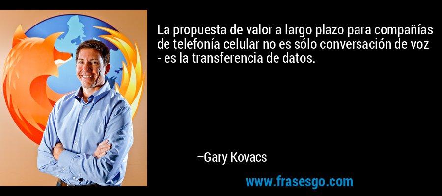 La propuesta de valor a largo plazo para compañías de telefonía celular no es sólo conversación de voz - es la transferencia de datos. – Gary Kovacs