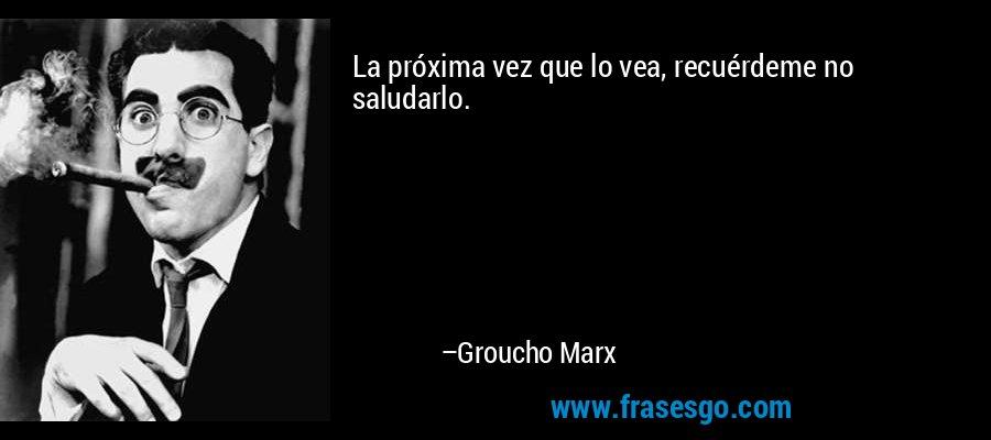 La próxima vez que lo vea, recuérdeme no saludarlo. – Groucho Marx
