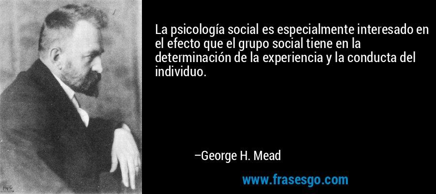 La psicología social es especialmente interesado en el efecto que el grupo social tiene en la determinación de la experiencia y la conducta del individuo. – George H. Mead