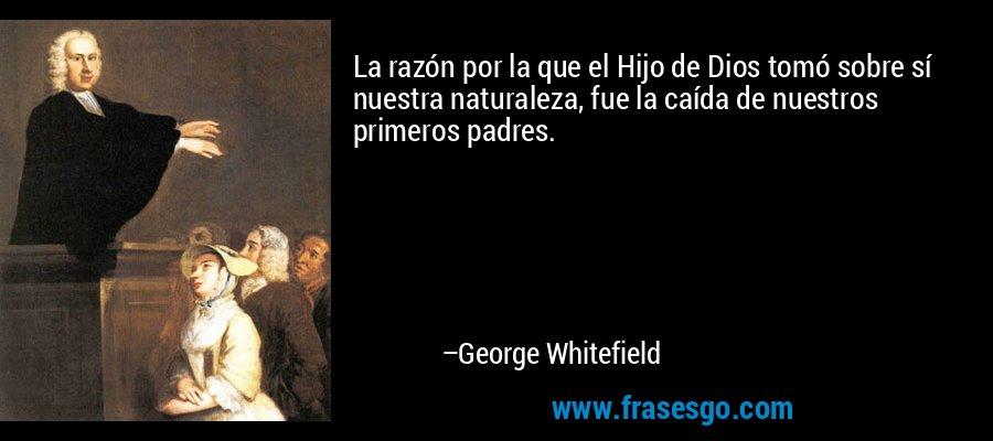 La razón por la que el Hijo de Dios tomó sobre sí nuestra naturaleza, fue la caída de nuestros primeros padres. – George Whitefield