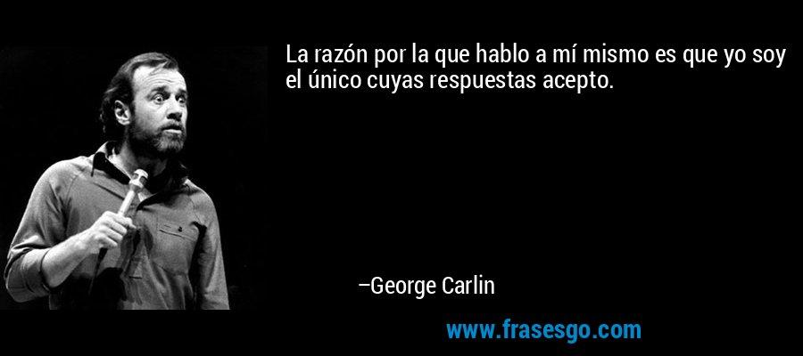 La razón por la que hablo a mí mismo es que yo soy el único cuyas respuestas acepto. – George Carlin