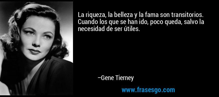 La riqueza, la belleza y la fama son transitorios. Cuando los que se han ido, poco queda, salvo la necesidad de ser útiles. – Gene Tierney
