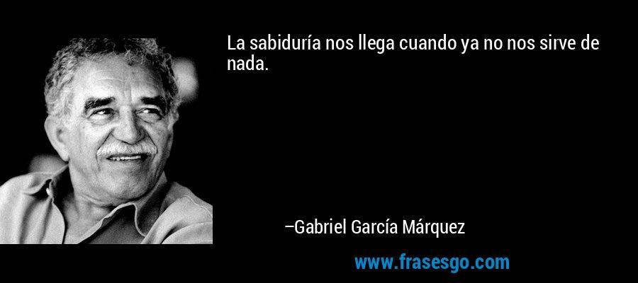La sabiduría nos llega cuando ya no nos sirve de nada. – Gabriel García Márquez