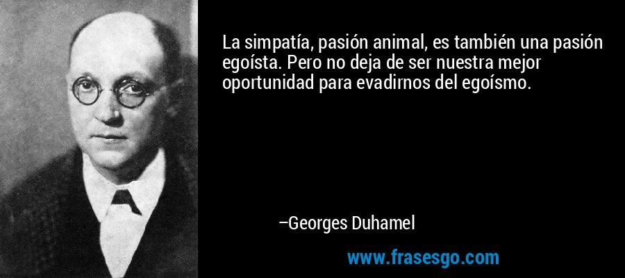 La simpatía, pasión animal, es también una pasión egoísta. Pero no deja de ser nuestra mejor oportunidad para evadirnos del egoísmo. – Georges Duhamel