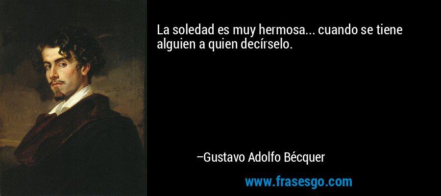 La soledad es muy hermosa... cuando se tiene alguien a quien decírselo. – Gustavo Adolfo Bécquer