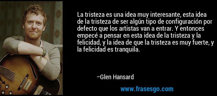 La tristeza es una idea muy interesante, esta idea de la tristeza de ser algún tipo de configuración por defecto que los artistas van a entrar. Y entonces empecé a pensar en esta idea de la tristeza y la felicidad, y la idea de que la tristeza es muy fuerte, y la felicidad es tranquila. – Glen Hansard