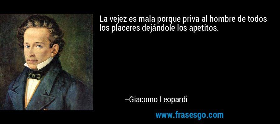 La vejez es mala porque priva al hombre de todos los placeres dejándole los apetitos.  – Giacomo Leopardi